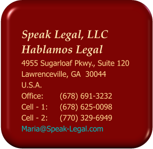 Speak Legal, LLC  Hablamos Legal 4955 Sugarloaf Pkwy., Suite 120 Lawrenceville, GA  30044 U.S.A. Office: 	(678) 691-3232 Cell - 1:	(678) 625-0098 Cell - 2: 	(770) 329-6949 Maria@Speak-Legal.com